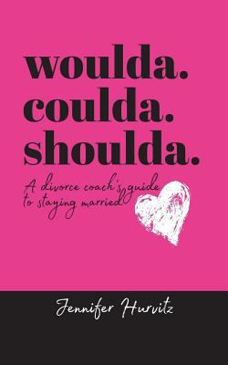 Woulda. Coulda. Shoulda.: A Divorce Coach's Guide to Staying Married