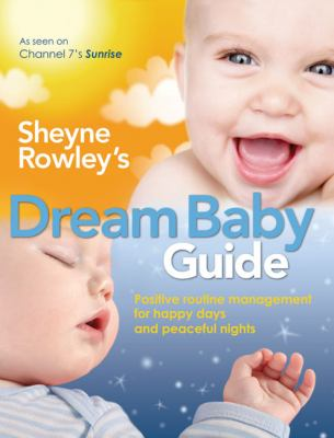 Sheyne Rowley's Dream Baby Guide: Positive Routine Management for Happy Days and Peaceful Nights 9781741753257