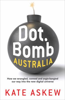 Dot.Bomb Australia: How We Wrangled, Conned and Argie-Bargied Our Way Into the New Digital Universe 9781741759587