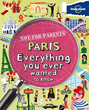 Lonely Planet Not-For-Parents Paris: Everything You Ever Wanted to Know 9781742208176