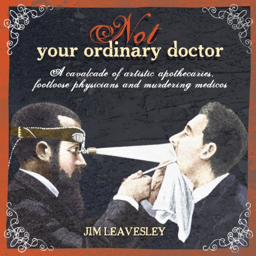 Not Your Ordinary Doctor: A Cavalcade of Artistic Apothecaries, Footloose Physicians and Murdering Medicos 9781742373300