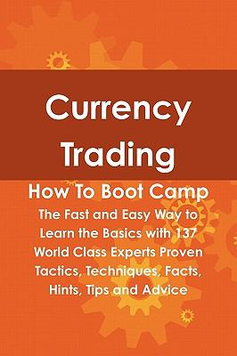 Currency Trading How to Boot Camp: The Fast and Easy Way to Learn the Basics with 137 World Class Experts Proven Tactics, Techniques, Facts, Hints, Ti 9781742443577