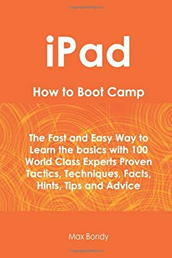 Ipad How to Boot Camp: The Fast and Easy Way to Learn the Basics with 100 World Class Experts Proven Tactics, Techniques, Facts, Hints, Tips