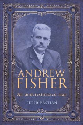 Andrew Fisher: An Underestimated Man
