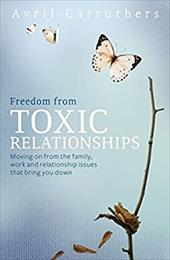 Freedom from Toxic Relationships: Moving on from the Family, Work and Relationship Issues That Bring You Down