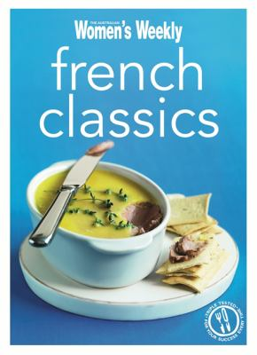 French Classics: Triple-Tested Recipes from France for the Best of French Cuisine, from Quiche to Coq Au Vin and Much More 9781742452364