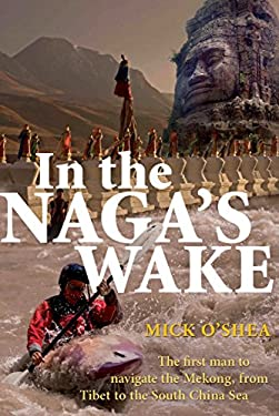 In the Naga's Wake: The First Man to Navigate the Mekong, from Tibet to the South China Sea 9781741148695