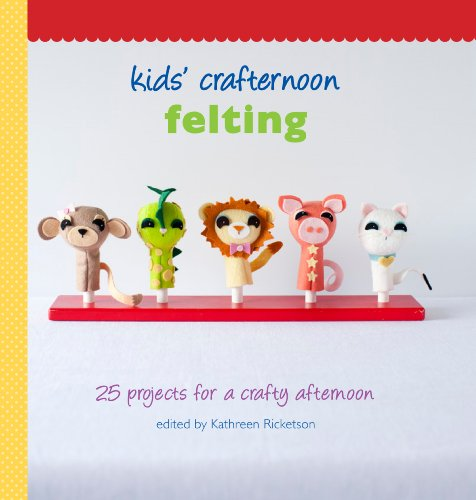 Kids' Crafternoon Felting: 25 Projects for a Crafty Afternoon 9781742700441