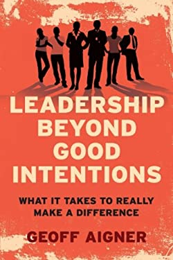 Leadership Beyond Good Intentions: What It Takes to Really Make a Difference 9781742373942