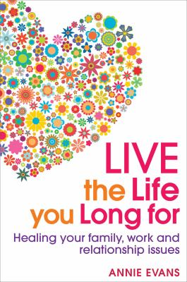 Live the Life You Long for: Heal Your Family, Work and Relationship Issues 9781741759464