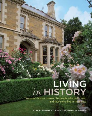 Living in History: Tasmania's Historic Homes, the People Who Built Them, and Those Who Live in Them Now 9781742373591