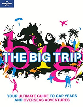 Lonely Planet the Big Trip: Your Ultimate Guide to Gap Years and Overseas Adventures 9781741790801