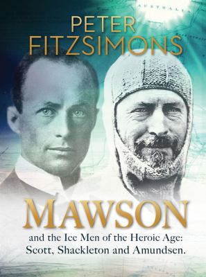 Mawson: And the Ice Men of the Heroic Age: Scott, Shackleton and Amundsen 9781741666601