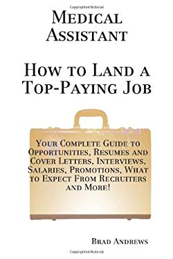 Medical Assistant - How to Land a Top-Paying Job Medical Assistant - How to Land a Top-Paying Job: Your Complete Guide to Opportunities, Resumes and C 9781742442198