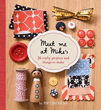 Meet Me at Mike's: 26 Crafty Projects and Things to Make 9781740666305