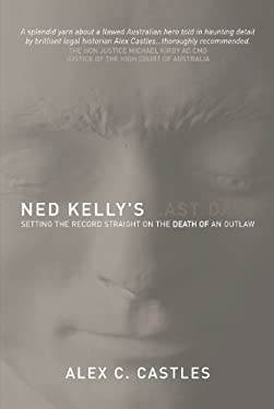 Ned Kelly's Last Days: Setting the Record Straight on the Death of an Outlaw 9781741145380