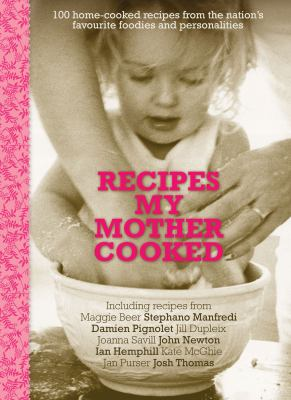 Recipes My Mother Cooked: 100 Home-Cooked Recipes from the Nation's Favourite Foodies 9781742373317