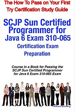 Scjp Sun Certified Programmer for Java 6 Exam 310-065 Certification Exam Preparation Course in a Book for Passing the Scjp Sun Certified Programmer fo 9781742440019