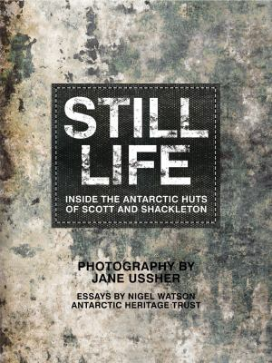 Still Life: Inside the Antarctic Huts of Scott and Shackleton 9781741967395