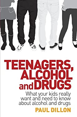 Teenagers, Alcohol and Drugs: What Your Kids Really Want and Need to Know about Alcohol and Drugs 9781741756807