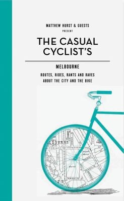 The Casual Cyclist's Guide to Melbourne: Routes, Rides, Rants and Raves about the City and the Bike 9781742702537