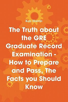 The Truth about the GRE Graduate Record Examination - How to Prepare and Pass, the Facts You Should Know 9781742441481