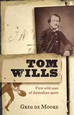 Tom Wills: First Wild Man of Australian Sport 9781742375984