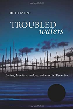 Troubled Waters: Borders, Boundaries and Possession in the Timor Sea 9781741143614
