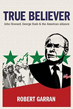 True Believer: John Howard, George Bush and the American Alliance 9781741144185