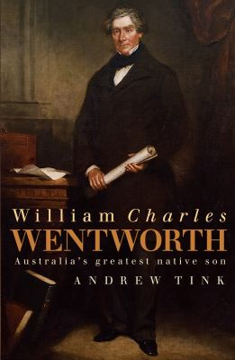 William Charles Wentworth: Australia's Greatest Native Son 9781741751925