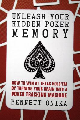 Unleash Your Hidden Poker Memory: How to Win at Texas Hold'em by Turning Your Brain Into a Poker Tracking Machine 9781770410725