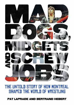 Mad Dogs, Midgets and Screw Jobs: The Untold Story of How Montreal Shaped the World of Wrestling 9781770410947