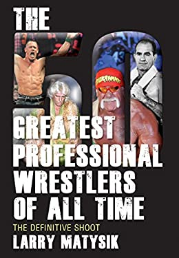 The 50 Greatest Professional Wrestlers of All Time: The Definitive Shoot 9781770411043
