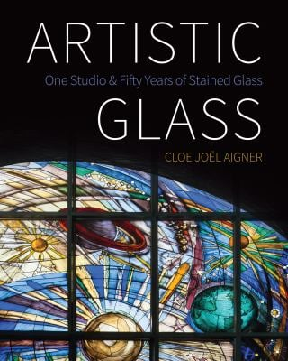 Artistic Glass: One Studio and Fifty Years of Stained Glass