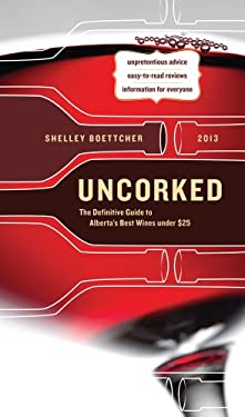 Uncorked: The Definitive Guide to Alberta's Best Wines Under $25 2013 9781770500709