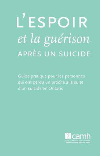 L'Espoir Et La Gu Rison Apr?'s Un Suicide: Guide Pratique Pour Les Personnes Qui Ont Perdu Un Proche La Suite D'Un Suicide En Ontario