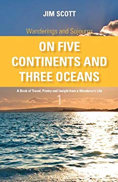 Wanderings and Sojourns - On Five Continents and Three Oceans - Book 1: A Book of Travel, Poetry and Insight from a Wanderer's Life 9781770673199