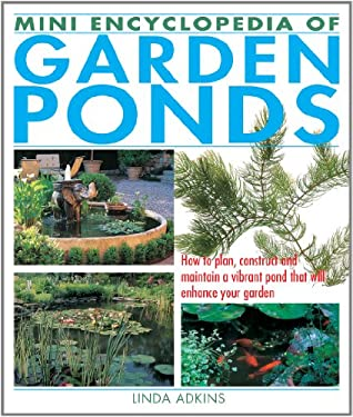 Mini Encyclopedia of Garden Ponds: How to Plan, Construct and Maintain a Vibrant Pond That Will Enhance Your Garden 9781770850095