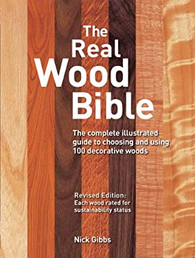 The Real Wood Bible: The Complete Illustrated Guide to Choosing and Using 100 Decorative Woods 9781770850132