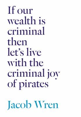 If our wealth is criminal then let's live with the criminal joy of pirates