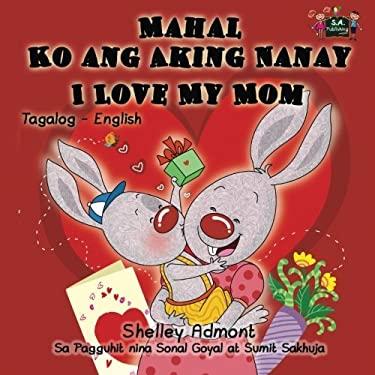 Mahal Ko ang Aking Nanay Love My Mom (filipino children's books, tagalog baby books): tagalog kids, tagalog for toddlers, filipino children (Tagalog E