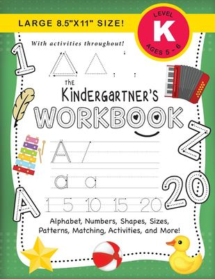 """The Kindergartner's Workbook: (Ages 5-6) Alphabet, Numbers, Shapes, Sizes, Patterns, Matching, Activities, and More! (Large 8.5""""x11"""" Size)"""