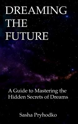 DREAMING THE FUTURE: A Guide to Mastering the Hidden Secrets of Dreams