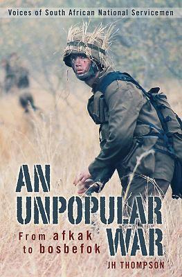 An Unpopular War: From Afkak to Bosbefok: Voices of South African National Servicemen 9781770073012
