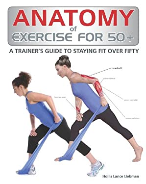 Anatomy of Exercise for 50+: A Trainer's Guide to Staying Fit Over Fifty 9781770851566