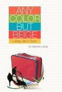 Any Color But Beige: Living Life in Color 9781770674882