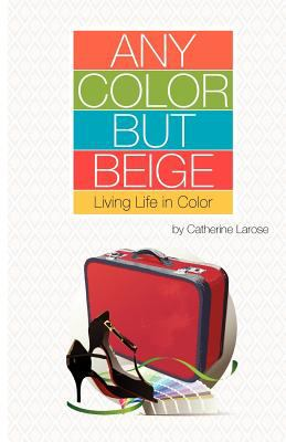 Any Color But Beige: Living Life in Color 9781770674899