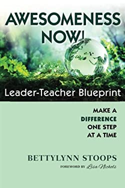 Awesomeness Now: Leader-Teacher Blueprint, Make a Difference, One Step at a Time
