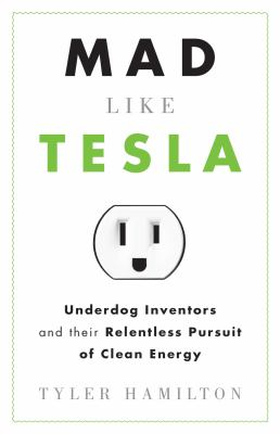 Mad Like Tesla: Underdog Inventors and Their Relentless Pursuit of Clean Energy 9781770410084