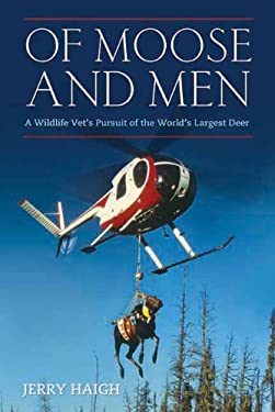 Of Moose and Men: A Wildlife Vet's Pursuit of the World's Largest Deer 9781770410916